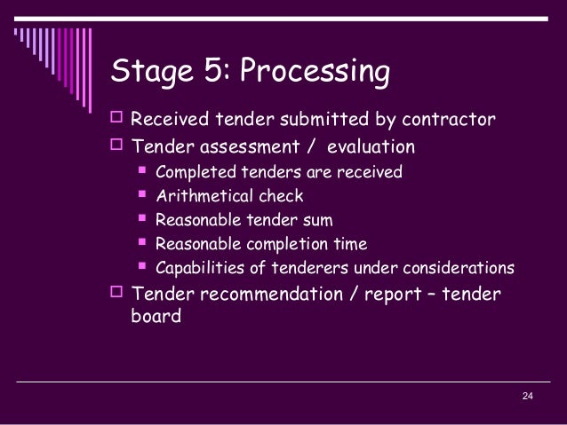 24 Stage 5: Processing  Received tender submitted by contractor  Tender assessment / evaluation  Completed tenders are ...
