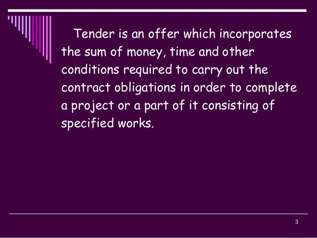 3 Tender is an offer which incorporates the sum of money, time and other conditions required to carry out the contract obl...