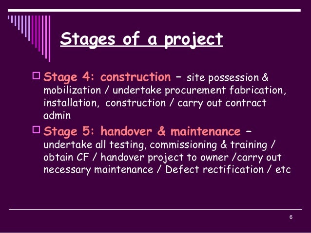 6 Stages of a project  Stage 4: construction – site possession & mobilization / undertake procurement fabrication, instal...