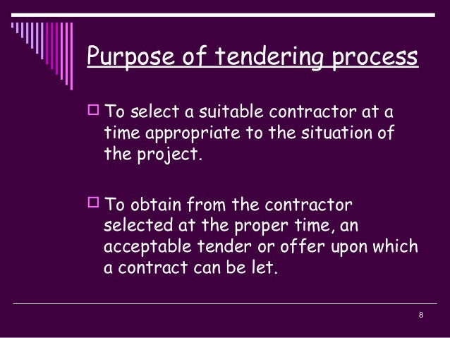 8 Purpose of tendering process  To select a suitable contractor at a time appropriate to the situation of the project.  ...