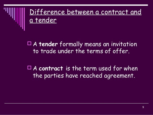 9  A tender formally means an invitation to trade under the terms of offer.  A contract is the term used for when the pa...