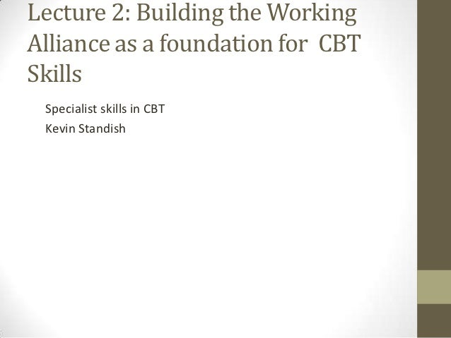 Lecture 2: Building the WorkingAlliance as a foundation for CBTSkills Specialist skills in CBT Kevin Standish