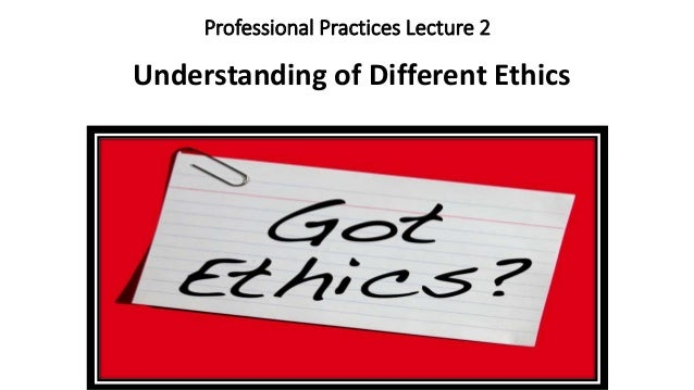 Professional Practices Lecture 2 Understanding of Different Ethics