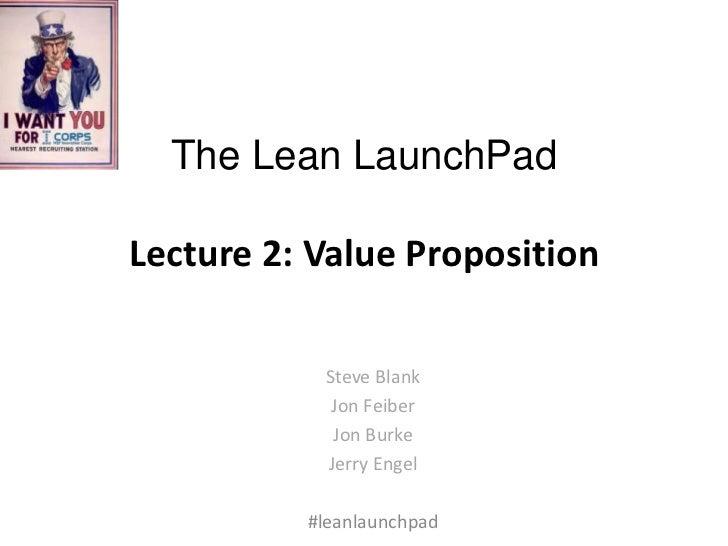 The Lean LaunchPadLecture 2: Value Proposition           Steve Blank            Jon Feiber            Jon Burke           ...