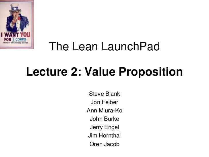 The Lean LaunchPadLecture 2: Value Proposition           Steve Blank           Jon Feiber          Ann Miura-Ko           ...
