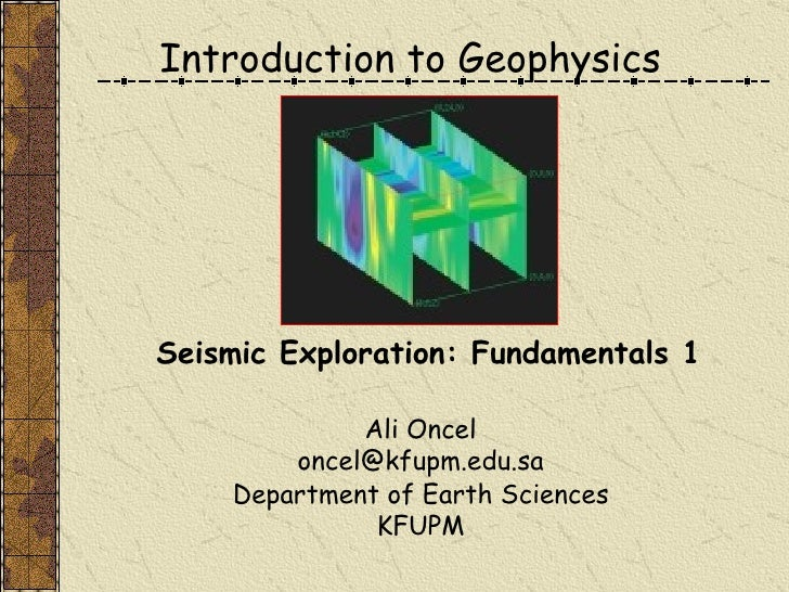 Introduction to Geophysics Ali Oncel [email_address] Department of Earth Sciences KFUPM Seismic Exploration: Fundamentals 1