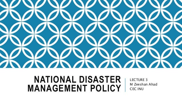 NATIONAL DISASTER MANAGEMENT POLICY LECTURE 3 M Zeeshan Ahad CEC INU