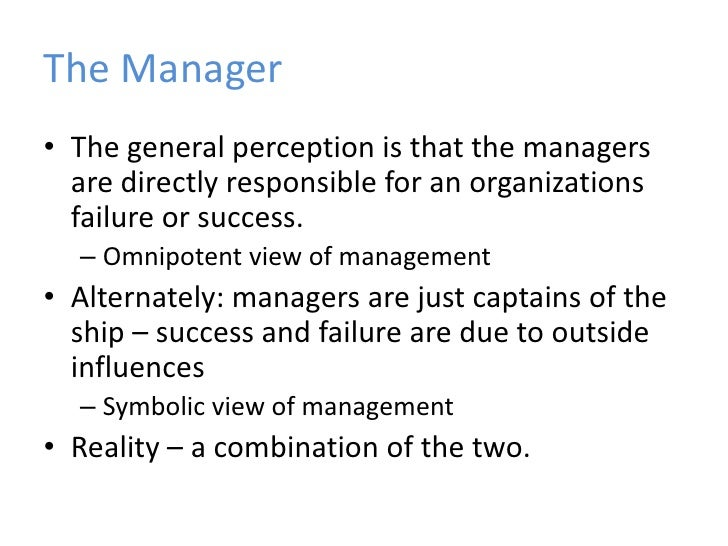 differentiate between symbolic view and omnipotent view of management Omnipotent view-the omnipotent view of management says that managers are directly responsible for the success or failure of an organization 1.
