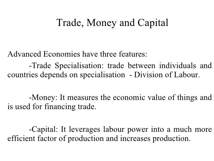 Trade, Money and Capital Advanced Economies have three features: -Trade Specialisation: trade between individuals and coun...