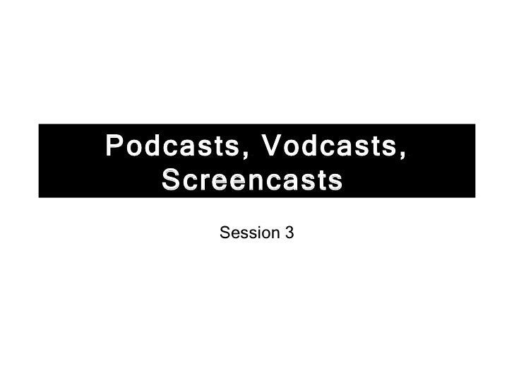Podcasts, Vodcasts, Screencasts   Session 3