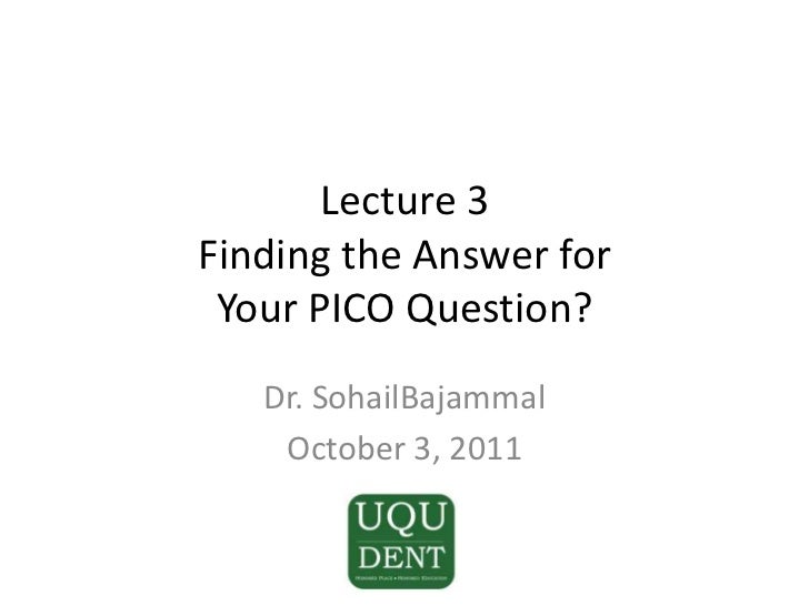 Lecture 3Finding the Answer for Your PICO Question?<br />Dr. SohailBajammal<br />October 3, 2011<br />