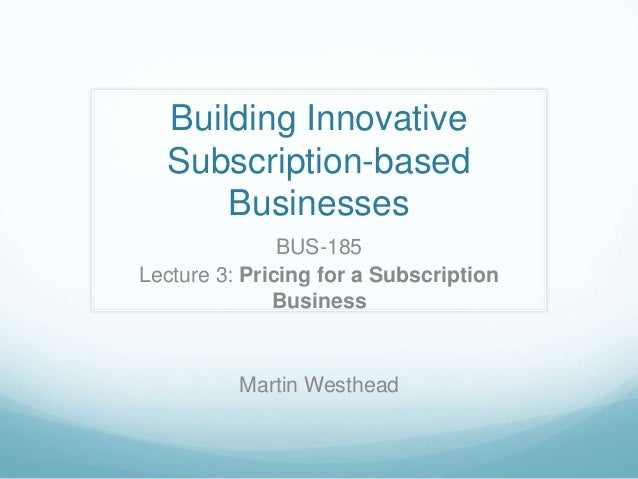 Building InnovativeSubscription-basedBusinessesBUS-185Lecture 3: Pricing for a SubscriptionBusinessMartin Westhead