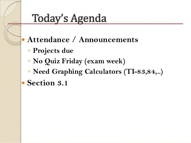 Today's Agenda  Attendance / Announcements ◦ Projects due ◦ No Quiz Friday (exam week) ◦ Need Graphing Calculators (TI-83...