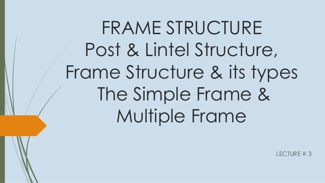FRAME STRUCTURE Post & Lintel Structure, Frame Structure & its types The Simple Frame & Multiple Frame LECTURE # 3