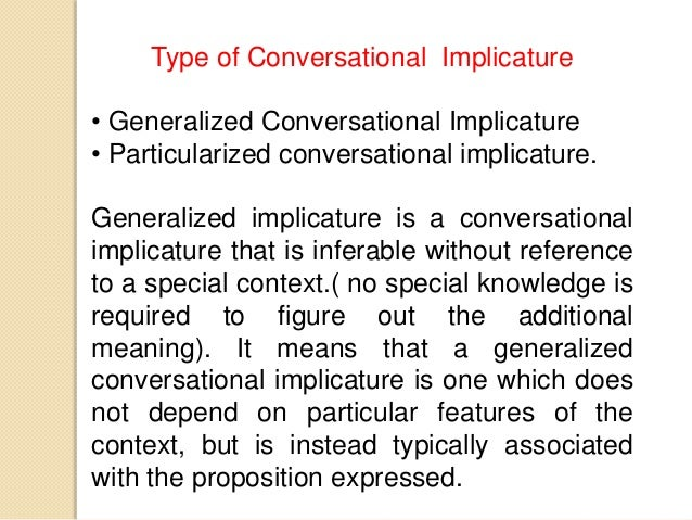 conversational implicature Implicature  implicature denotes either (i) the act of meaning, implying, or suggesting one thing by saying something else, or (ii) the object of that act implicatures can be part of sentence meaning or dependent on conversational context.