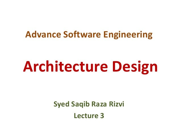 Advance Software Engineering Syed Saqib Raza Rizvi Lecture 3 Architecture Design