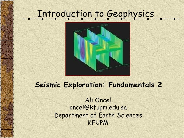 Introduction to Geophysics Ali Oncel [email_address] Department of Earth Sciences KFUPM Seismic Exploration: Fundamentals 2