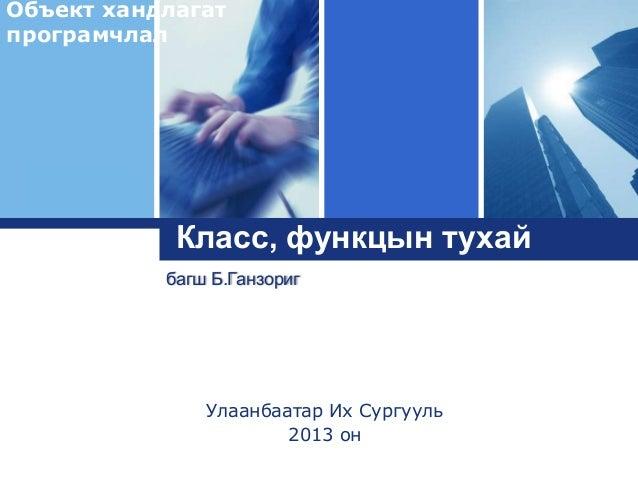Объект хандлагат програмчлал  Logo  Класс, функцын тухай багш Б.Ганзориг  Улаанбаатар Их Сургууль 2013 он
