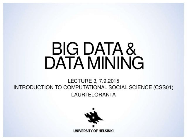 BIG DATA& DATAMINING LECTURE 3, 7.9.2015 INTRODUCTION TO COMPUTATIONAL SOCIAL SCIENCE (CSS01) LAURI ELORANTA