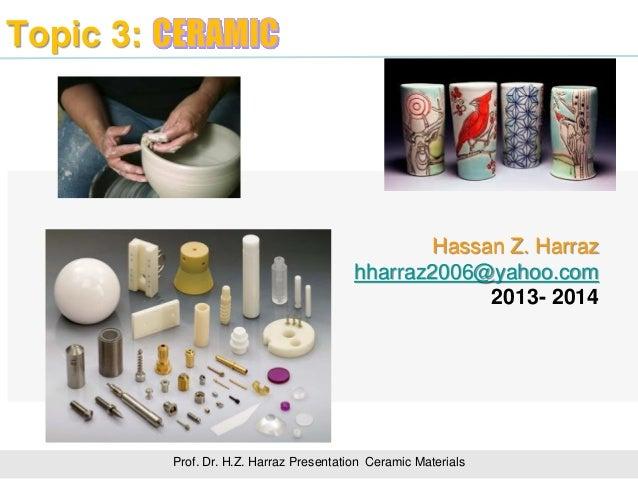Topic 3: Prof. Dr. H.Z. Harraz Presentation Ceramic Materials Hassan Z. Harraz hharraz2006@yahoo.com 2013- 2014