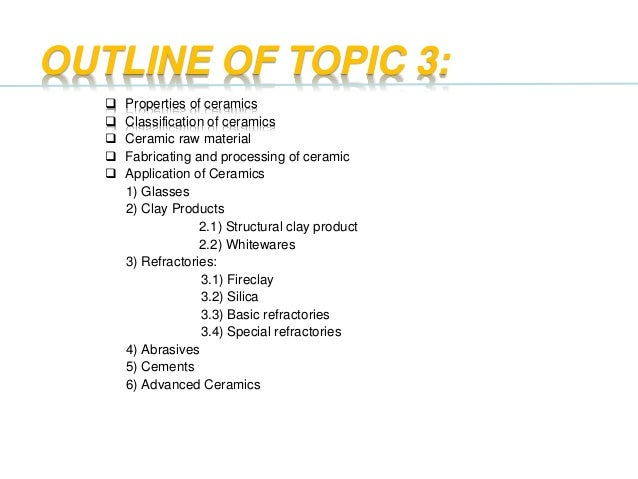 OUTLINE OF TOPIC 3:  Properties of ceramics  Classification of ceramics  Ceramic raw material  Fabricating and process...