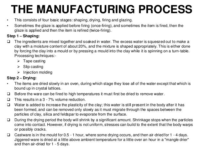 THE MANUFACTURING PROCESS • This consists of four basic stages: shaping, drying, firing and glazing. • Sometimes the glaze...