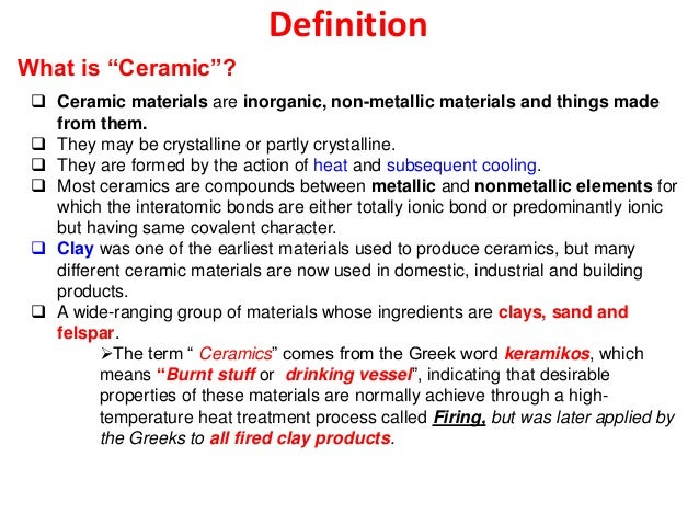 Definition  Ceramic materials are inorganic, non-metallic materials and things made from them.  They may be crystalline ...