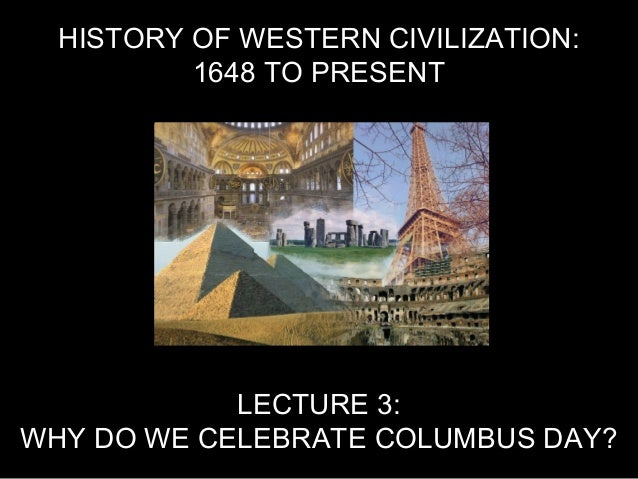 HISTORY OF WESTERN CIVILIZATION: 1648 TO PRESENT LECTURE 3: WHY DO WE CELEBRATE COLUMBUS DAY?
