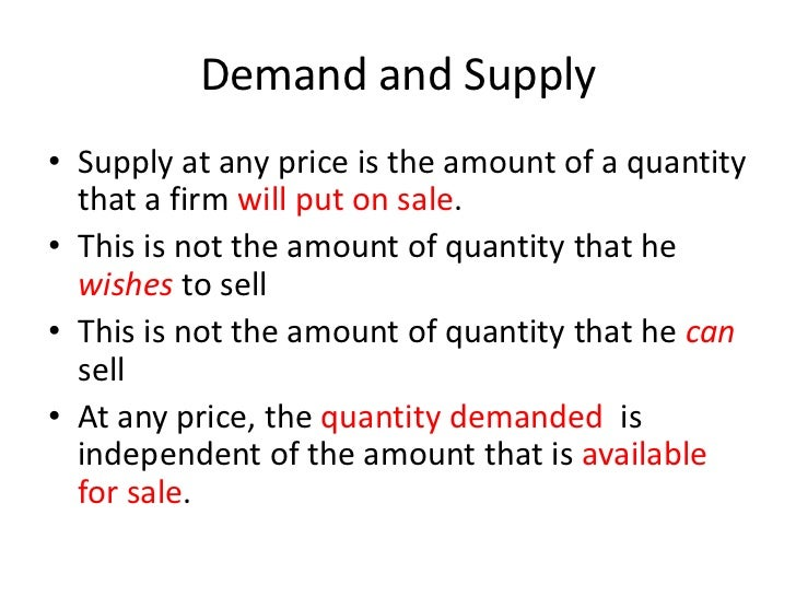 Demand and Supply• Supply at any price is the amount of a quantity  that a firm will put on sale.• This is not the amount ...