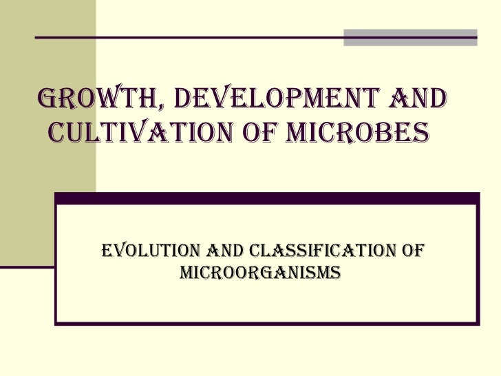 Growth, development and cultivation of microbes   Evolution and classification of microorganisms