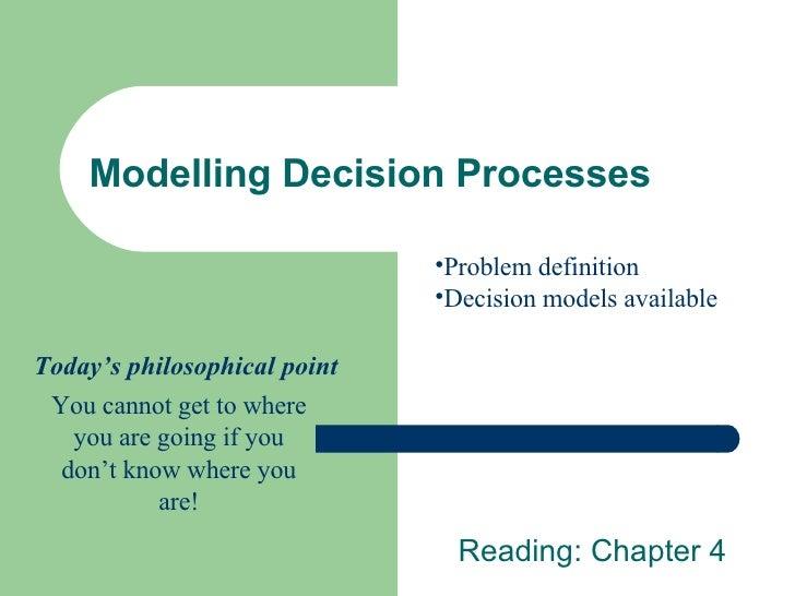 Modelling Decision Processes Reading: Chapter 4 <ul><li>Problem definition </li></ul><ul><li>Decision models available </l...