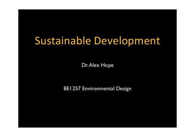 Sustainable  Development Dr.Alex Hope BE1257 Environmental Design