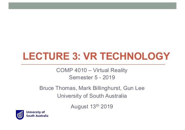 LECTURE 3: VR TECHNOLOGY COMP 4010 – Virtual Reality Semester 5 - 2019 Bruce Thomas, Mark Billinghurst, Gun Lee University...