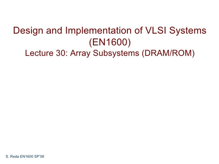 Design and Implementation of VLSI Systems                   (EN1600)          Lecture 30: Array Subsystems (DRAM/ROM)S. Re...