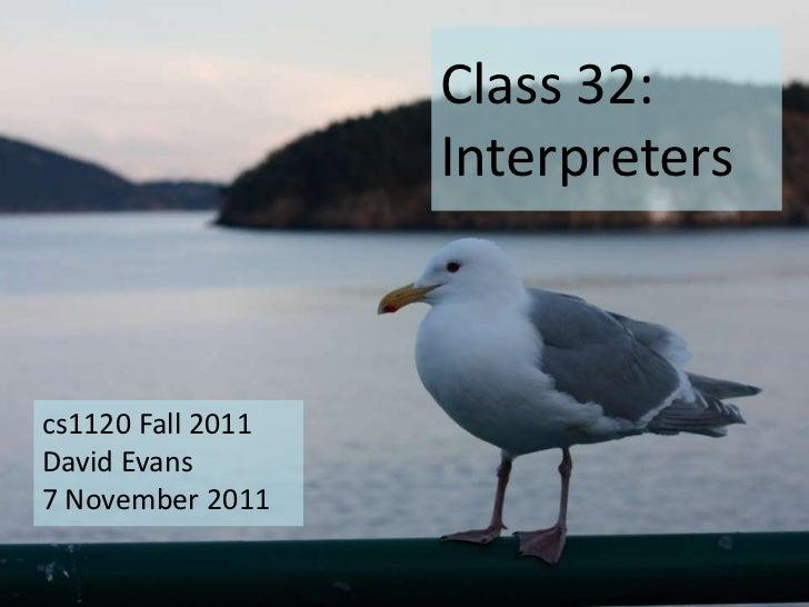 Class 32:                   Interpreterscs1120 Fall 2011David Evans7 November 2011