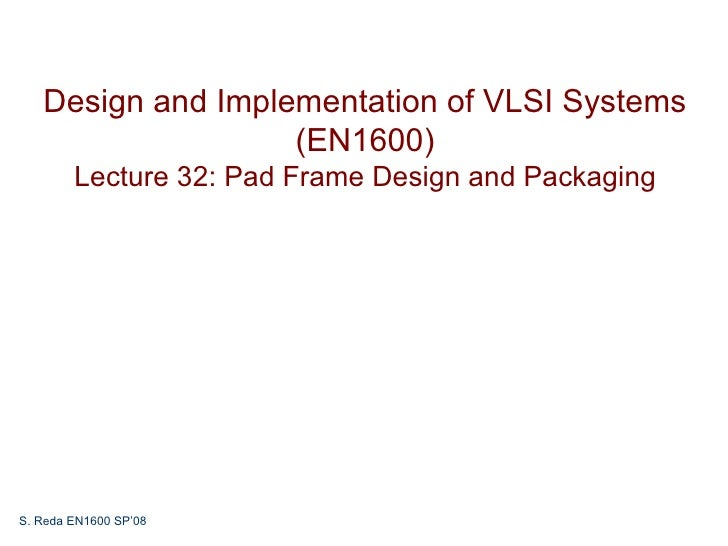 Design and Implementation of VLSI Systems                   (EN1600)        Lecture 32: Pad Frame Design and PackagingS. R...