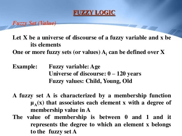 FUZZY LOGICFuzzy Set (Value)Let X be a universe of discourse of a fuzzy variable and x be      its elementsOne or more fuz...