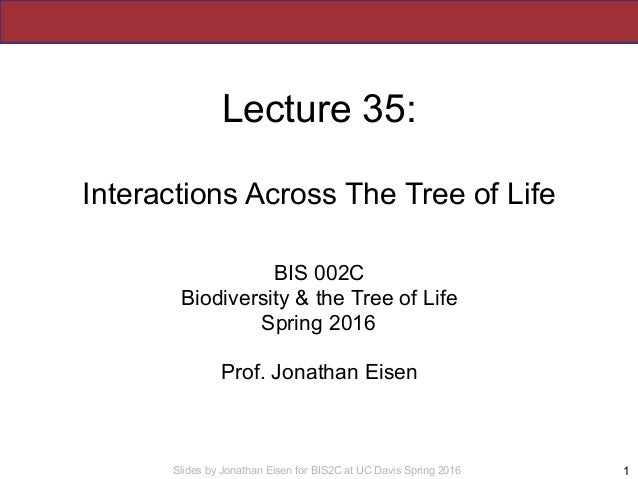 Slides by Jonathan Eisen for BIS2C at UC Davis Spring 2016 Lecture 35: Interactions Across The Tree of Life BIS 002C Biodi...
