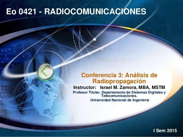 Eo 0421 - RADIOCOMUNICACIONES Conferencia 3: Análisis de Radiopropagación Instructor: Israel M. Zamora, MBA, MSTM Profesor...
