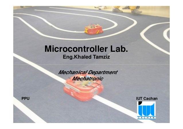 Microcontroller Lab. Eng.Khaled Tamziz Project Pedagogy approach of Microcontroller – Palestinian Robotic Cup 1 PPU IUT Ca...