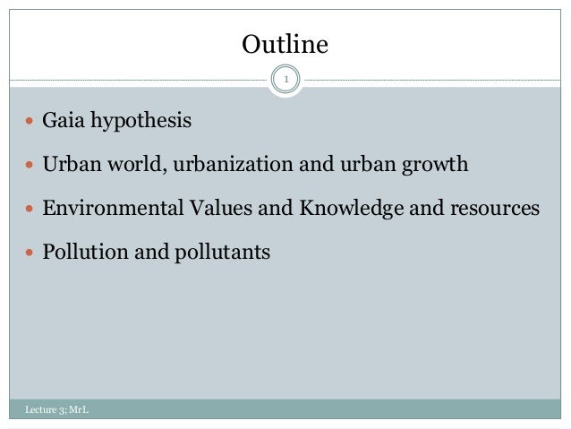 Outline 1  Gaia hypothesis  Urban world, urbanization and urban growth  Environmental Values and Knowledge and resource...