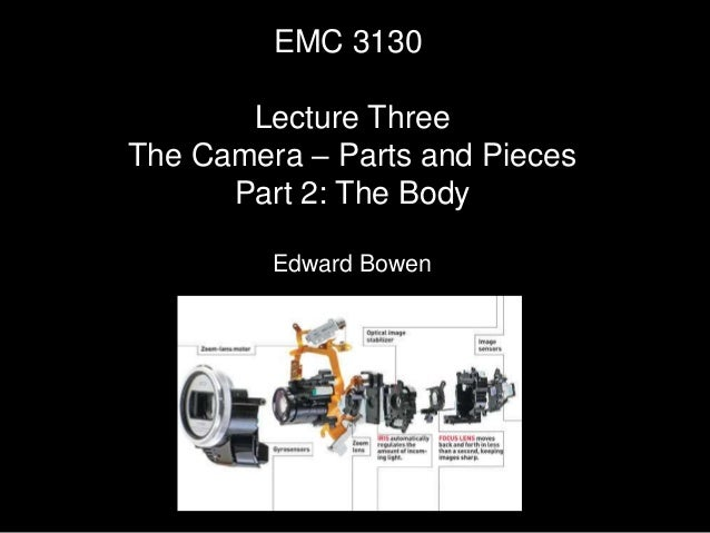 EMC 3130 Lecture Three The Camera – Parts and Pieces Part 2: The Body Edward Bowen