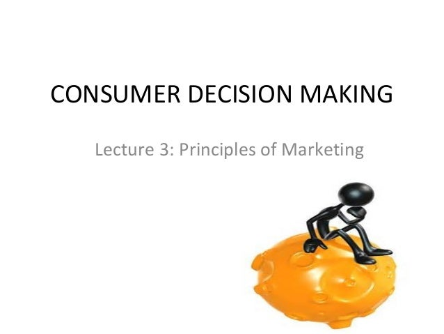 CONSUMER DECISION MAKING Lecture 3: Principles of Marketing