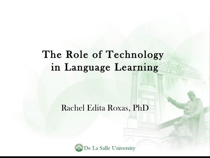 The Role of Technology  in Language Learning Rachel Edita Roxas, PhD