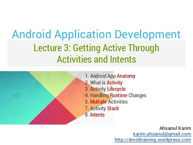 Android Application Development Lecture 3: Getting Active Through Activities and Intents 1. Android App Anatomy 2. What is...