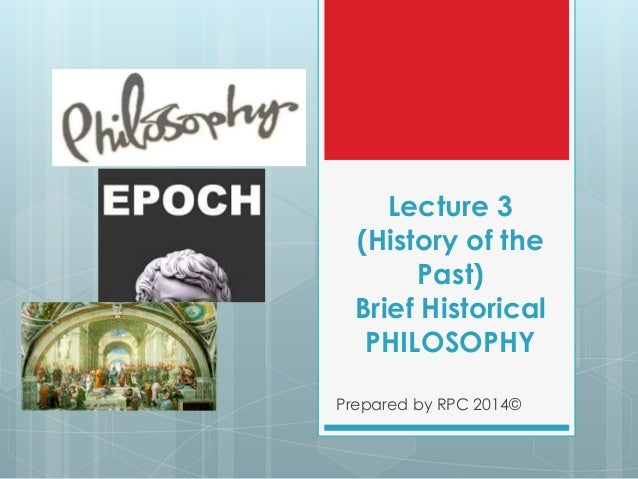Lecture 3 (History of the Past) Brief Historical PHILOSOPHY Prepared by RPC 2014©
