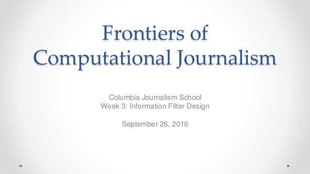 Frontiers of Computational Journalism Columbia Journalism School Week 3: Information Filter Design September 26, 2016