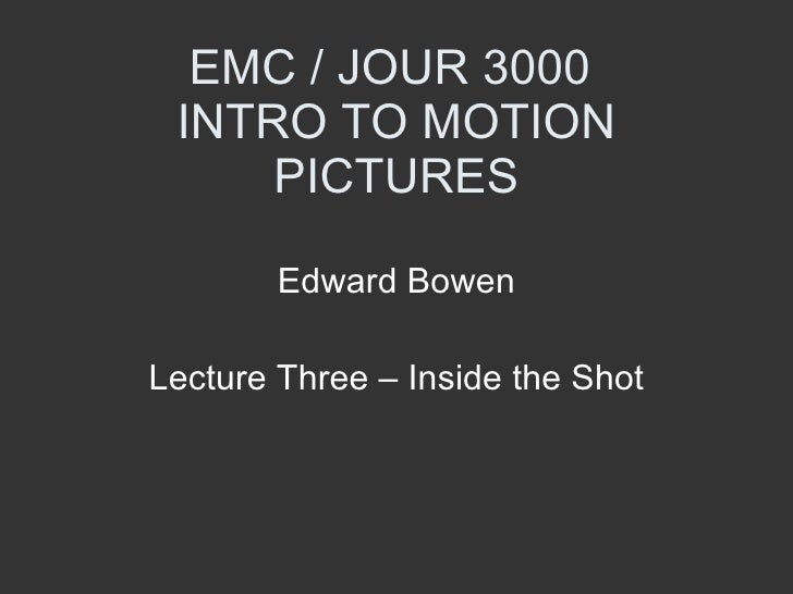 EMC / JOUR 3000  INTRO TO MOTION PICTURES Edward Bowen Lecture Three – Inside the Shot