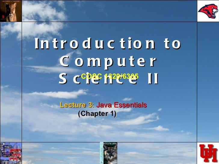 Introduction to Computer Science II Lecture 3 :  Java Essentials (Chapter 1) COSC 1320/6305