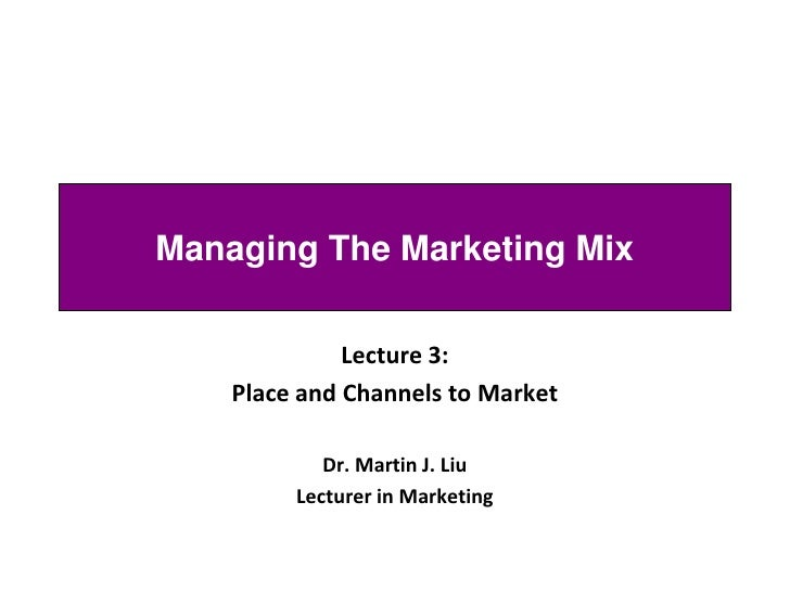 Managing The Marketing Mix                Lecture 3:     Place and Channels to Market              Dr. Martin J. Liu      ...